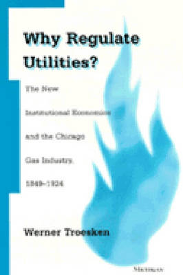 Why Regulate Utilities?: The New Institutional Economics and the Chicago Gas Industry, 1849-1924 (Hardback)