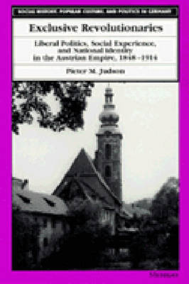 Exclusive Revolutionaries: Liberal Politics, Social Experience and National Identity in the Austrian Empire, 1848-1914 - Social History, Popular Culture and Politics in Germany (Hardback)