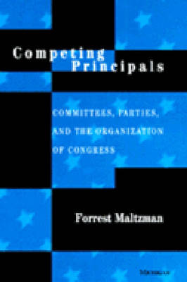 Competing Principals: Committees, Parties and the Organization of Congress (Hardback)