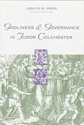 Godliness and Governance in Tudor Colchester - Studies in the medieval & early modern civilization (Hardback)