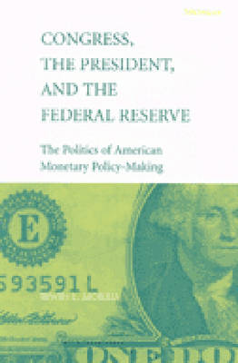 Congress, the President and the Federal Reserve: The Politics of American Monetary Policy Making (Hardback)