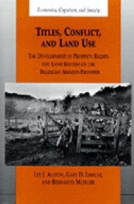Titles, Conflict and Land Use: The Development of Property Rights and Land Reform on the Brazilian Amazon Frontier - Economics, Cognition & Society (Hardback)