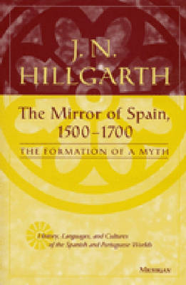 The Mirror of Spain (1500-1700): The Formation of a Myth - History, Languages & Cultures of the Spanish & Portuguese Worlds (Hardback)
