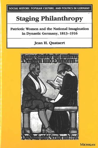 Staging Philanthropy: Patriotic Women and the National Imagination in Dynastic Germany, 1813-1916 - Social History, Popular Culture and Politics in Germany (Hardback)