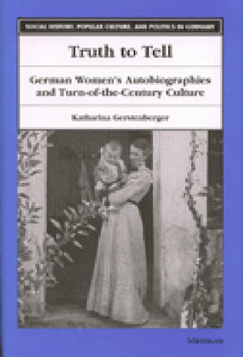 Truth to Tell: German Women's Autobiographies and Turn-of-the-Century Culture - Social History, Popular Culture, and Politics in Germany (Hardback)