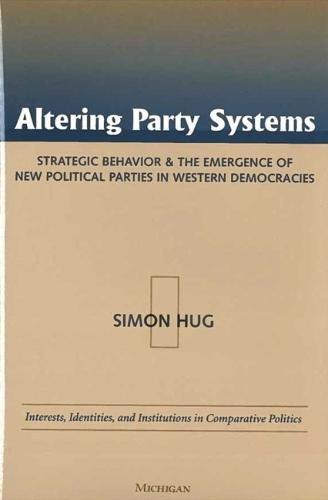 Altering Party Systems: Strategic Behavior and the Emergence of New Political Parties in Western Democracies - Interests, Identities & Institutions in Comparative Politics S. (Hardback)