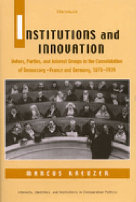 Institutions and Innovation: Voters, Parties and Interest Groups in the Consolidation of Democracy - France and Germany, 1870-1939 - Interests, Identities & Institutions in Comparative Politics (Hardback)