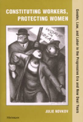 Constituting Workers, Protecting Women: Gender, Law, and Labor in the Progressive Era and New Deal Years (Hardback)