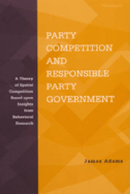 Party Competition and Responsible Party Government: A Theory of Spatial Competition Based Upon Insights from Behavioral Voting Research (Hardback)