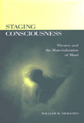 Staging Consciousness: Theater and the Materialization of Mind - Theater: Theory/Text/Performance (Hardback)