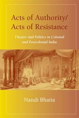 Acts of Authority/Acts of Resistance: Theater and Politics in Colonial and Postcolonial India (Hardback)