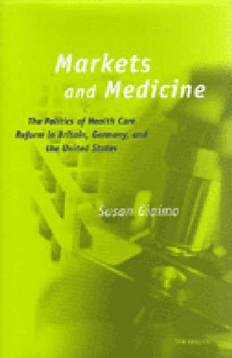 Markets and Medicine: The Politics of Health Care Reform in Britain, Germany and the United States (Hardback)
