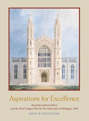 Aspirations for Excellence: Alexander Jackson Davis and the First Campus Plan for the University of Michigan, 1838 (Hardback)