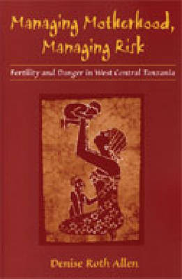 Managing Motherhood, Managing Risk: Fertility and Danger in West Central Tanzania (Hardback)
