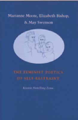 Marianne Moore, Elizabeth Bishop and May Swenson: The Feminist Poetics of Self-restraint (Hardback)