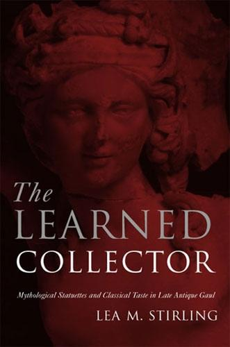 The Learned Collector: Mythological Statuettes and Classical Taste in Late-Antique Gaul (Hardback)
