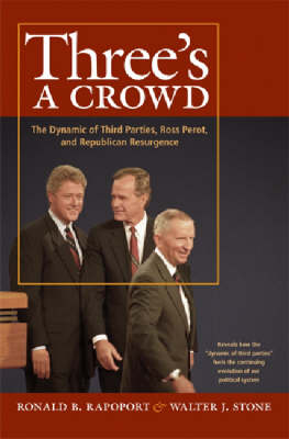 Three's a Crowd: The Dynamic of Third Parties, Ross Perrot, and Republican Resurgence (Hardback)