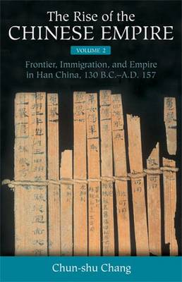 The The Rise of the Chinese Empire: The Rise of the Chinese Empire v. 2; Frontier, Immigration, and Empire in Han China, 130 B.C.-A.D. 157 Frontier, Immigration, and Empire in Han China, 130 B.C.-A.D. 157 v. 2 (Hardback)