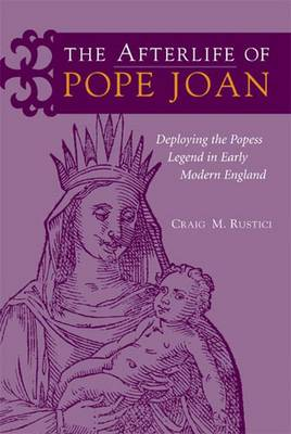 The Afterlife of Pope Joan: Deploying the Popess Legend in Early Modern England (Hardback)