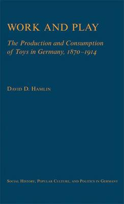 Work and Play: The Production and Consumption of Toys in Germany, 1870-1914 - Social History, Popular Culture and Politics in Germany (Hardback)