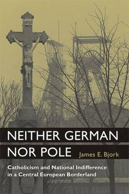 Neither German Nor Pole: Catholicism and National Indifference in a Central European Borderland (Hardback)