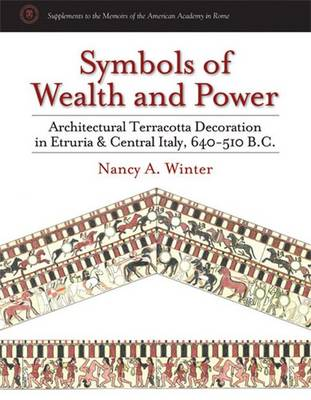 Symbols of Wealth and Power: Architectural Terracotta Decoration in Etruria and Central Italy, 640-510 B.C. - Supplements to the Memoirs of the American Academy in Rome (Hardback)