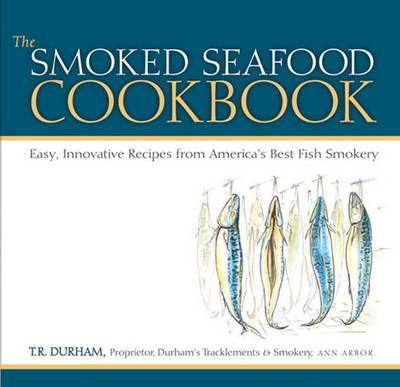 The Smoked Seafood Cookbook: Easy, Innovative Recipes from America's Best Fish Smokery (Hardback)