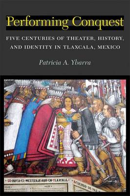Performing Conquest: Five Centuries of Theater, History, and Identity in Tlaxcala, Mexico - Theater: Theory/Text/Performance (Hardback)