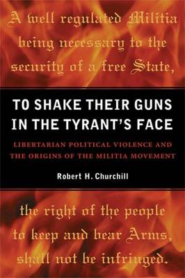 To Shake Their Guns in the Tyrant's Face: Libertarian Political Violence and the Origins of the Militia Movement (Hardback)