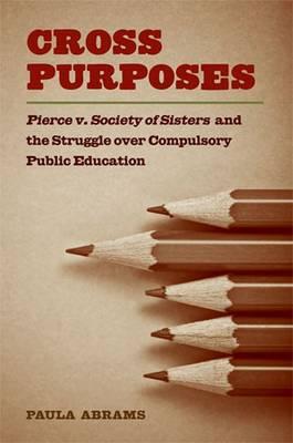 Cross Purposes: Pierce v. Society of Sisters and the Struggle Over Compulsory Public Education (Hardback)