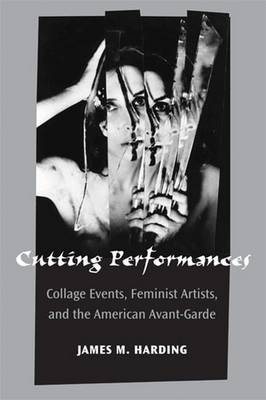 Cutting Performances: Collage Events, Feminist Artists, and the American Avant-Garde - Theater: Theory/Text/Performance (Hardback)