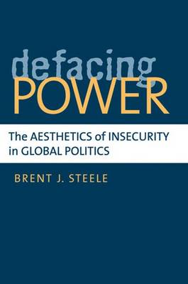 Defacing Power: The Aesthetics of Insecurity in Global Politics (Hardback)