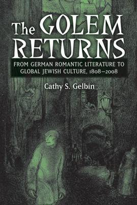The Golem Returns: From German Romantic Literature to Global Jewish Culture, 1808-2008 (Hardback)