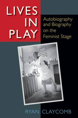 Lives in Play: Autobiography and Biography on the Feminist Stage (Hardback)