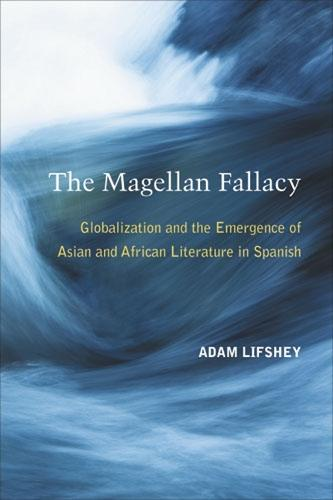 The Magellan Fallacy: Globalization and the Emergence of Asian and African Literature in Spanish (Hardback)