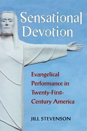 Sensational Devotion: Evangelical Performance in Twenty-First-Century America (Hardback)