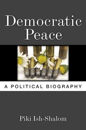 Democratic Peace: A Political Biography (Hardback)