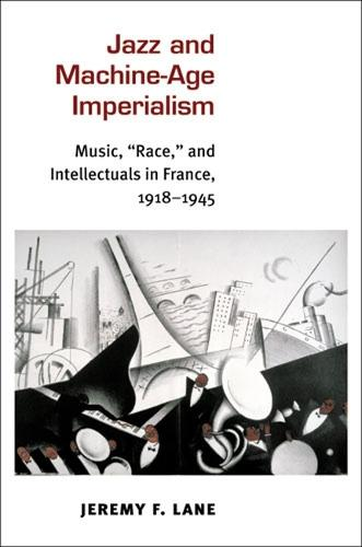 "Jazz and Machine-Age Imperialism: Music, ""Race,"" and Intellectuals in France, 1918-1945 - Jazz Perspectives (Hardback)"
