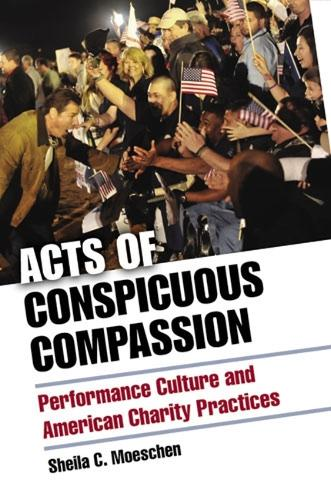 Acts of Conspicuous Compassion: Performance Culture and American Charity Practices (Hardback)