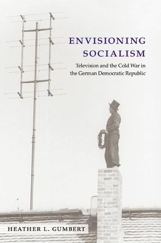 Envisioning Socialism: Television and the Cold War in the German Democratic Republic - Social History, Popular Culture and Politics in Germany (Hardback)