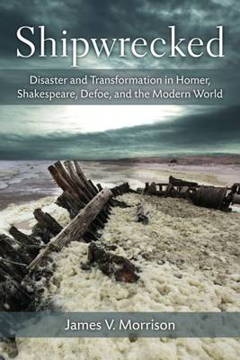 Shipwrecked: Disaster and Transformation in Homer, Shakespeare, Defoe, and the Modern World (Hardback)
