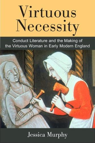 Virtuous Necessity: Conduct Literature and the Making of the Virtuous Woman in Early Modern England (Hardback)