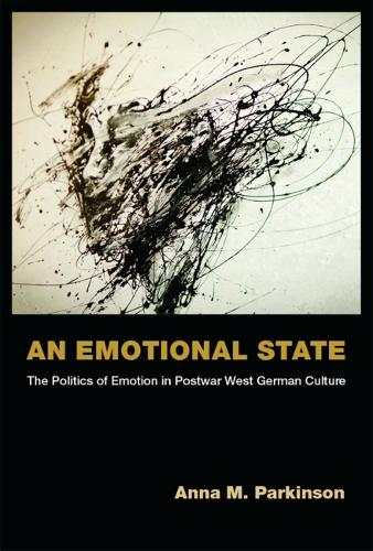 An Emotional State: The Politics of Emotion in Postwar West German Culture - Social History, Popular Culture, and Politics in Germany (Hardback)