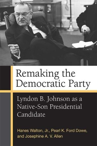 Remaking the Democratic Party: Lyndon B. Johnson as a Native-Son Presidential Candidate (Hardback)