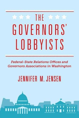 The Governors' Lobbyists: Federal-State Relations Offices and Governors Associations in Washington (Hardback)