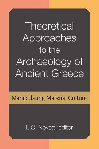 Theoretical Approaches to the Archaeology of Ancient Greece: Manipulating Material Culture (Hardback)