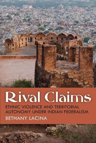 Rival Claims: Ethnic Violence and Territorial Autonomy under Indian Federalism (Hardback)
