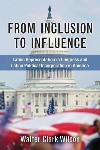 From Inclusion to Influence: Latino Representation in Congress and Latino Political Incorporation in America (Hardback)