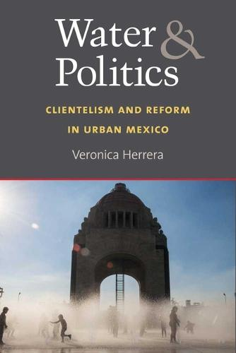 Water and Politics: Clientelism and Reform in Urban Mexico (Hardback)