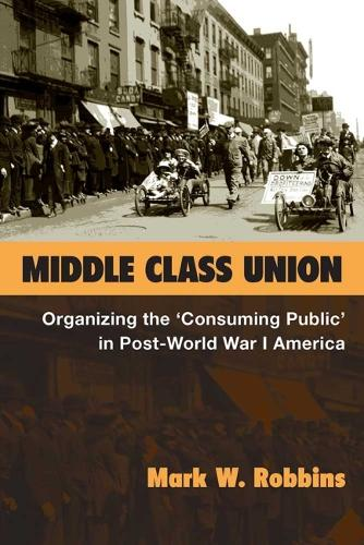 """Middle Class Union: Organizing the """"""""Consuming Public"""""""" in Post-World War I America - Class : Culture (Hardback)"""